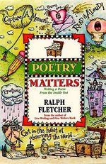 Poetry Matters : Writing a Poem from the Inside Out - Ralph Fletcher