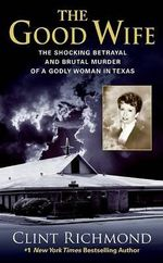 The Good Wife : The Shocking Betrayal and Brutal Murder of a Godly Woman in Texas - Clint Richmond