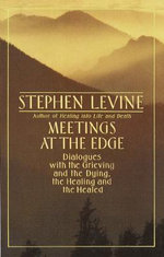 Meetings at the Edge : Dialogues with the Grieving and the Dying, the Healing and the Healed - Stephen Levine