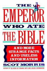 The Emperor Who Ate the Bible : And More Strange Facts and Useless Information - Scot Morris