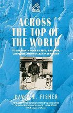 Across the Top of the World : To the North Pole by Sled, Balloon, Airplane and Nuclear Icebreaker - Professor David E Fisher