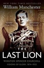 The Last Lion : Winston Spencer Churchill : Visions of Glory, 1874-1932 - William Manchester
