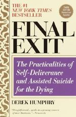 Final Exit : The Practicalities of Self-Deliverance and Assisted Suicide for the Dying - Derek Humphry
