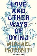 Love and Other Ways of Dying : Essays - Michael Paterniti