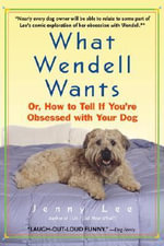 What Wendell Wants : Or, How to Tell If You're Obsessed with Your Dog - Jenny Lee