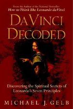 Da Vinci Decoded : Discovering the Spiritual Secrets of Leonardo's Seven Principles - Michael J Gelb