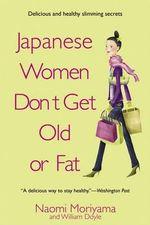 Japanese Women Don't Get Old or Fat : Secrets of My Mother's Tokyo Kitchen - Naomi Moriyama