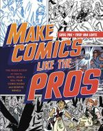 Make Comics Like the Pros : The Inside Scoop on How to Write, Draw, and Sell Your Comic Books and Graphic Novels - Greg Pak