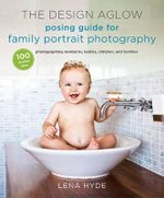 The Design Aglow Posing Guide for Family Portrait Photography : 100 Modern Ideas for Photographing Newborns, Babies, Children, and Families - Lena Hyde
