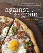 Against the Grain : Extraordinary Gluten-Free Recipes Made from Real, All-Natural Ingredients - Nancy Cain