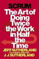 Scrum : The Art of Doing Twice the Work in Half the Time - Jeff Sutherland