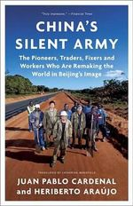 China's Silent Army : The Pioneers, Traders, Fixers and Workers Who Are Remaking the World in Beijing's Image - Juan Pablo Cardenal