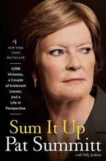 Sum it Up : A Thousand and Ninety-Eight Victories, a Couple of Irrelevant Losses, and a Life in Perspective - Pat Head Summitt