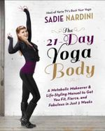 The 21-Day Yoga Body : A Metabolic Makeover and Life-Styling Manual to Get You Fierce, Fit and Fabulous in Just 3 Weeks - Sadie Nardini
