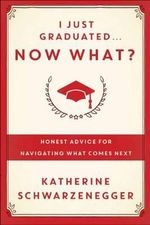 I Just Graduated, Now What? : Honest Advice for Navigating What Comes Next - Katherine Schwarzenegger