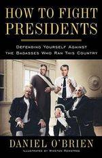 How to Fight Presidents : Defending Yourself Against the Badasses Who Ran This Country - Daniel O'Brien