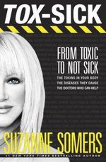 Tox-Sick : How Toxins Accumulate to Make You Ill--and Doctors Who Show You How to Get Better - Suzanne Somers