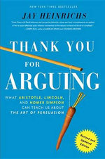 Thank You for Arguing, Revised and Updated Edition : What Aristotle, Lincoln, and Homer Simpson Can Teach Us about the Art of Persuasion - Jay Heinrichs