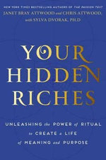 Your Hidden Riches : Unleashing the Power of Ritual to Create a Life of Meaning and Purpose - Janet Bray Attwood