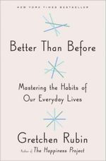 Better Than Before Mastering the Habits of Our Everyday Lives : Mastering the Habits of Our Everyday Lives - Gretchen Rubin