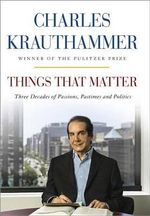Things That Matter : Three Decades of Passions, Pastimes, and Politics - Charles Krauthammer