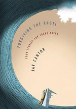 Forgiving the Angel : Four Stories for Franz Kafka - Professor Jay Cantor