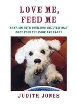 Love Me, Feed Me : Sharing with Your Dog the Everyday Good Food You Cook and Enjoy - Judith Jones