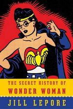The Secret History of Wonder Woman - Associate Professor of History and American Studies Jill Lepore