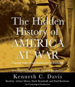 The Hidden History of America at War : Untold Tales from Yorktown to Fallujah - Kenneth C Davis