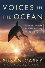 Voices in the Ocean : A Journey Into the Wild and Haunting World of Dolphins - Susan Casey