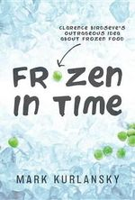 Frozen in Time : Clarence Birdseye's Outrageous Idea about Frozen Food - Mark Kurlansky