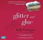 Glitter and Glue : A Memoir - Kelly Corrigan