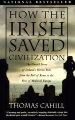 How the Irish Saved Civilisation : The Untold Story of Ireland's Heroic Role from the Fall of Rome to the Rise of Medieval Europe - Thomas Cahill