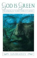 God Is Green : Ecology for Christians - Ian Bradley