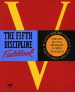 The Fifth Discipline Fieldbook : Strategies and Tools for Building a Learning Organisation - Peter Senge
