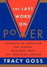 The Last Word on Power : RE-Invention for Leaders and Anyone Who Must Make the Impossible Happen - Tracy Goss