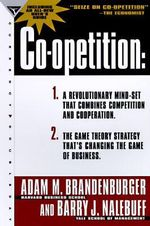 Co-Opetition : 1. A Revolutionary Mindset That Redefines Competition and Cooperation; 2. the Game Theory Strategy That's Changing the Game of Business - Adam Brandenburger
