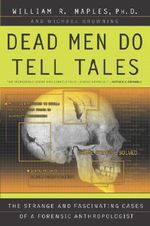 Dead Men Do Tell Tales : The Strange and Fascinating Cases of a Forensic Anthropologist - William R Maples