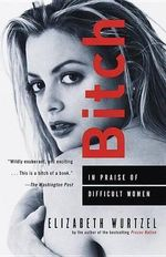 Bitch : In Praise of Difficult Women - Elizabeth Wurtzel
