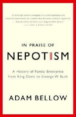 In Praise of Nepotism : A History of Family Enterprise from King David to George W. Bush - Adam Bellow