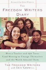 The Freedom Writers Diary : How a Teacher and 150 Teens Used Writing to Change Themselves and the World Around Them - Erin Gruwell