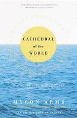 Cathedral of the World : Sailing Notes for a Blue Planet - Myron Arms