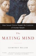 The Mating Mind : How Sexual Choice Shaped the Evolution of Human Nature - Geoffrey F Miller