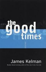 The Good Times : Stories - James Kelman