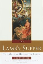 The Lamb's Supper : The Mass as Heaven on Earth - Scott Hahn