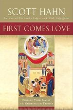 First Comes Love :  Finding Your Family in the Church and the Trinity - Scott Hahn