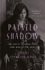 Painted Shadow : The Life of Vivienne Eliot, First Wife of T. S. Eliot - Carole Seymour-Jones