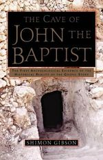The Cave of John the Baptist : The Stunning Archaeological Discovery That Has Redefined Christian History - Shimon Gibson
