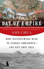 Day of Empire : How Hyperpowers Rise to Global Dominance--And Why They Fall - Amy Chua