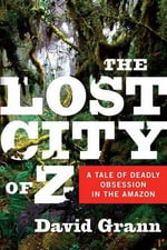 The Lost City of Z: A Tale of Deadly Obsession in the Amazon :  A Tale of Deadly Obsession in the Amazon - David Grann